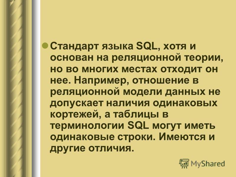 Стандарт языка SQL, хотя и основан на реляционной теории, но во многих местах отходит он нее. Например, отношение в реляционной модели данных не допускает наличия одинаковых кортежей, а таблицы в терминологии SQL могут иметь одинаковые строки. Имеютс