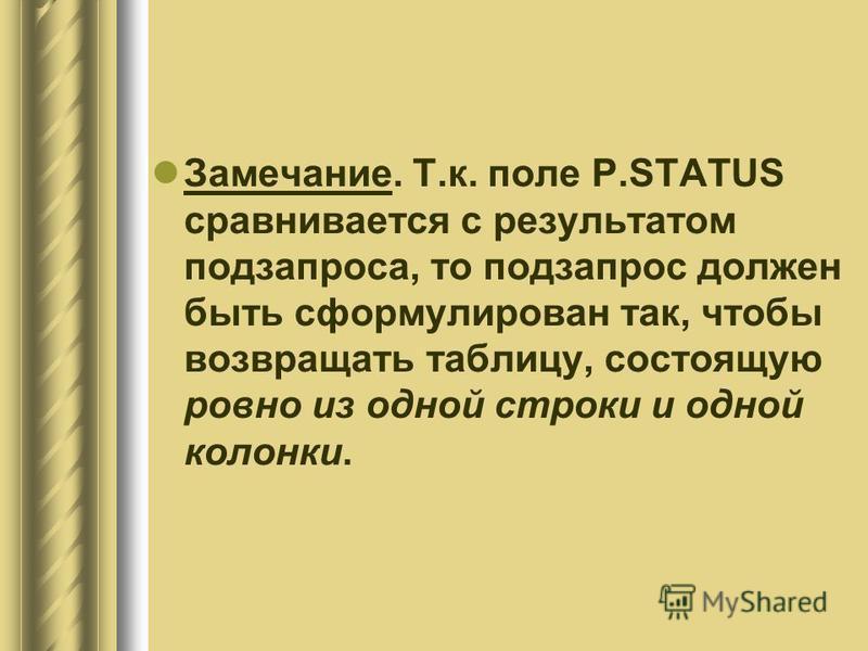 Замечание. Т.к. поле P.STATUS сравнивается с результатом подзапроса, то подзапрос должен быть сформулирован так, чтобы возвращать таблицу, состоящую ровно из одной строки и одной колонки.