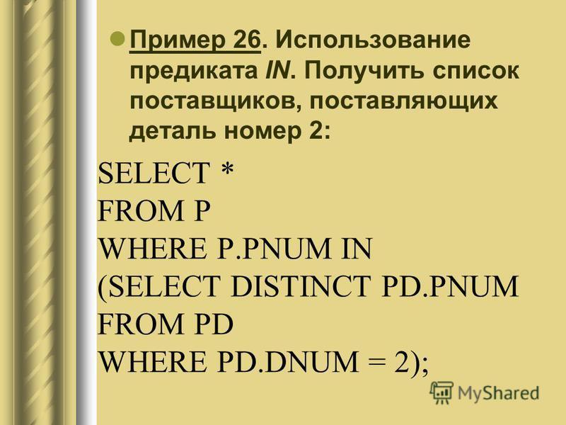SELECT * FROM P WHERE P.PNUM IN (SELECT DISTINCT PD.PNUM FROM PD WHERE PD.DNUM = 2); Пример 26. Использование предиката IN. Получить список поставщиков, поставляющих деталь номер 2: