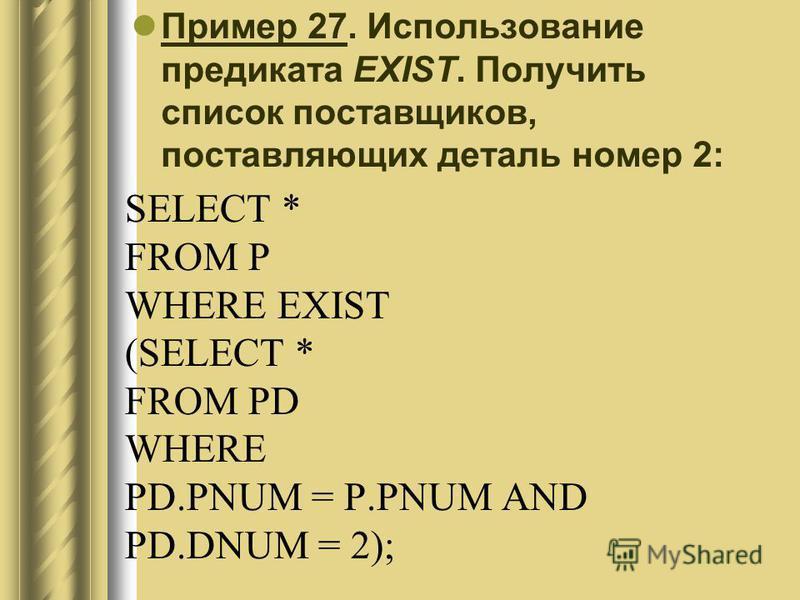 SELECT * FROM P WHERE EXIST (SELECT * FROM PD WHERE PD.PNUM = P.PNUM AND PD.DNUM = 2); Пример 27. Использование предиката EXIST. Получить список поставщиков, поставляющих деталь номер 2: