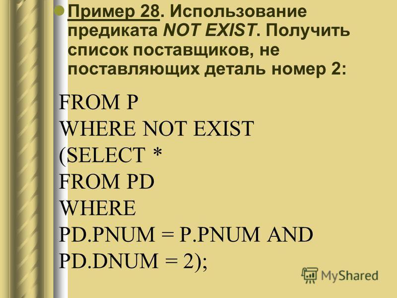 FROM P WHERE NOT EXIST (SELECT * FROM PD WHERE PD.PNUM = P.PNUM AND PD.DNUM = 2); Пример 28. Использование предиката NOT EXIST. Получить список поставщиков, не поставляющих деталь номер 2: