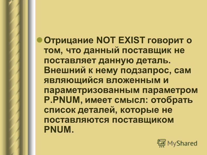 Отрицание NOT EXIST говорит о том, что данный поставщик не поставляет данную деталь. Внешний к нему подзапрос, сам являющийся вложенным и параметризованным параметром P.PNUM, имеет смысл: отобрать список деталей, которые не поставляются поставщиком P