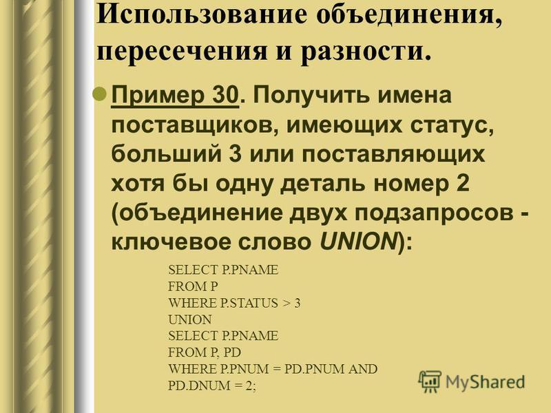 Использование объединения, пересечения и разности. Пример 30. Получить имена поставщиков, имеющих статус, больший 3 или поставляющих хотя бы одну деталь номер 2 (объединение двух подзапросов - ключевое слово UNION): SELECT P.PNAME FROM P WHERE P.STAT