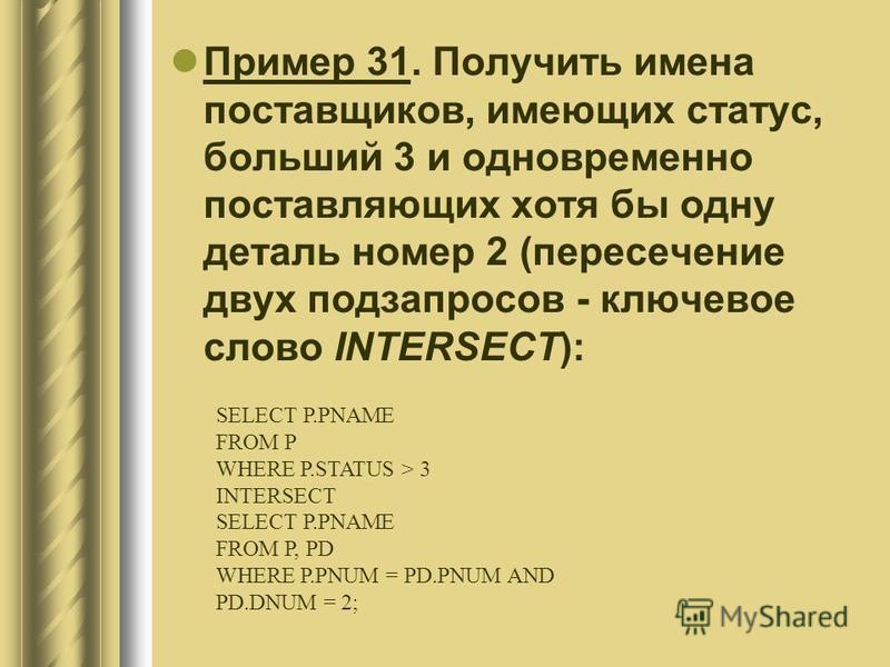 Пример 31. Получить имена поставщиков, имеющих статус, больший 3 и одновременно поставляющих хотя бы одну деталь номер 2 (пересечение двух подзапросов - ключевое слово INTERSECT): SELECT P.PNAME FROM P WHERE P.STATUS > 3 INTERSECT SELECT P.PNAME FROM