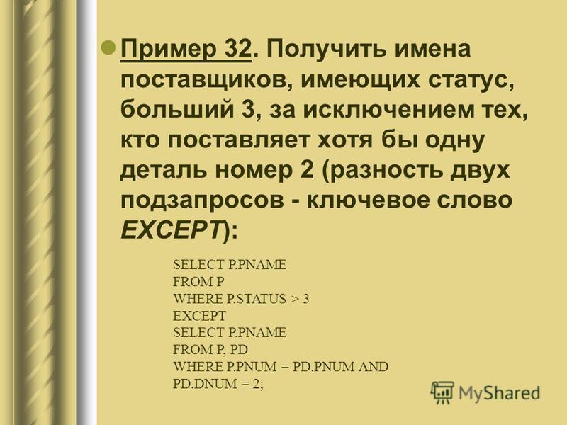 Пример 32. Получить имена поставщиков, имеющих статус, больший 3, за исключением тех, кто поставляет хотя бы одну деталь номер 2 (разность двух подзапросов - ключевое слово EXCEPT): SELECT P.PNAME FROM P WHERE P.STATUS > 3 EXCEPT SELECT P.PNAME FROM