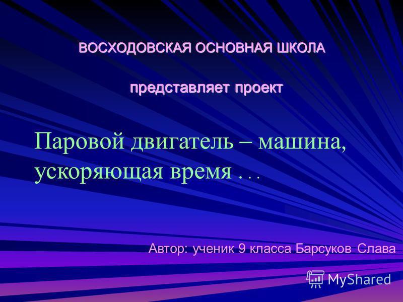 ВОСХОДОВСКАЯ ОСНОВНАЯ ШКОЛА представляет проект Автор: ученик 9 класса Барсуков Слава