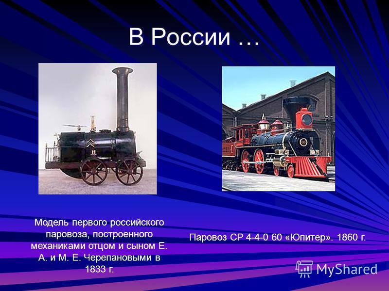В России … Модель первого российского паровоза, построенного механиками отцом и сыном Е. А. и М. Е. Черепановыми в 1833 г. Паровоз CP 4-4-0 60 «Юпитер». 1860 г.