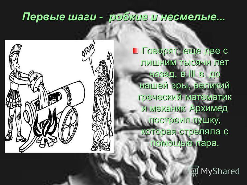 Первые шаги - робкие и несмелые... Говорят, еще две с лишним тысячи лет назад, в III в. до нашей эры, великий греческий математик и механик Архимед построил пушку, которая стреляла с помощью пара.