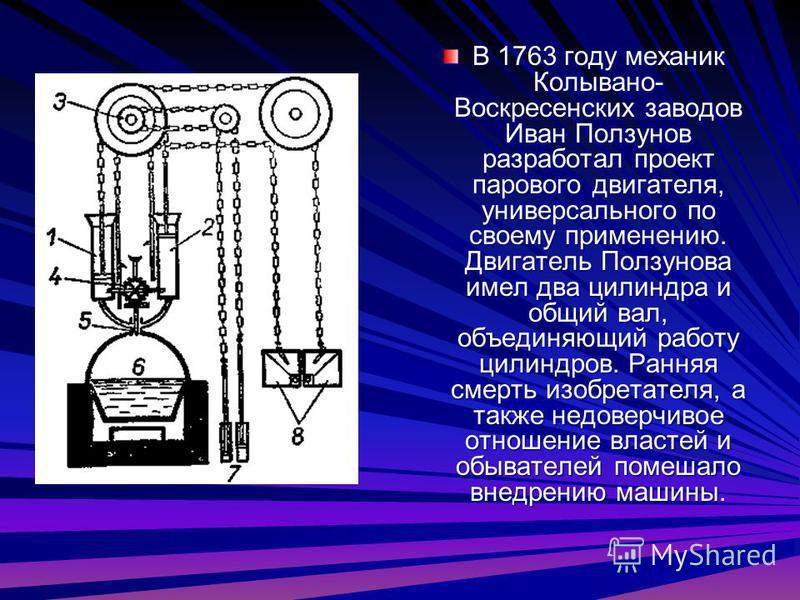 В 1763 году механик Колывано- Воскресенских заводов Иван Ползунов разработал проект парового двигателя, универсального по своему применению. Двигатель Ползунова имел два цилиндра и общий вал, объединяющий работу цилиндров. Ранняя смерть изобретателя,