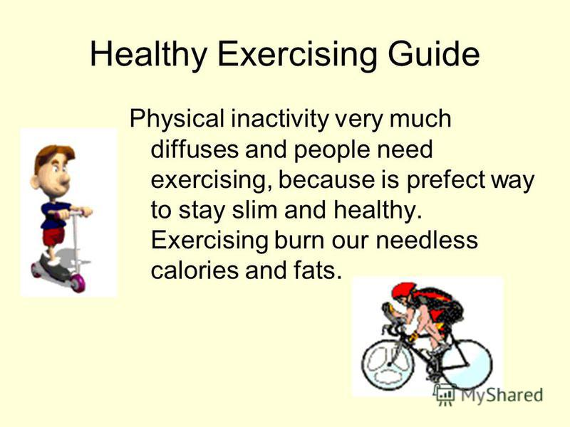 Healthy Exercising Guide Physical inactivity very much diffuses and people need exercising, because is prefect way to stay slim and healthy. Exercising burn our needless calories and fats.