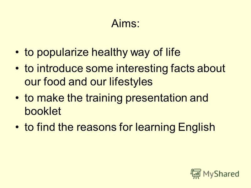 Aims: to popularize healthy way of life to introduce some interesting facts about our food and our lifestyles to make the training presentation and booklet to find the reasons for learning English
