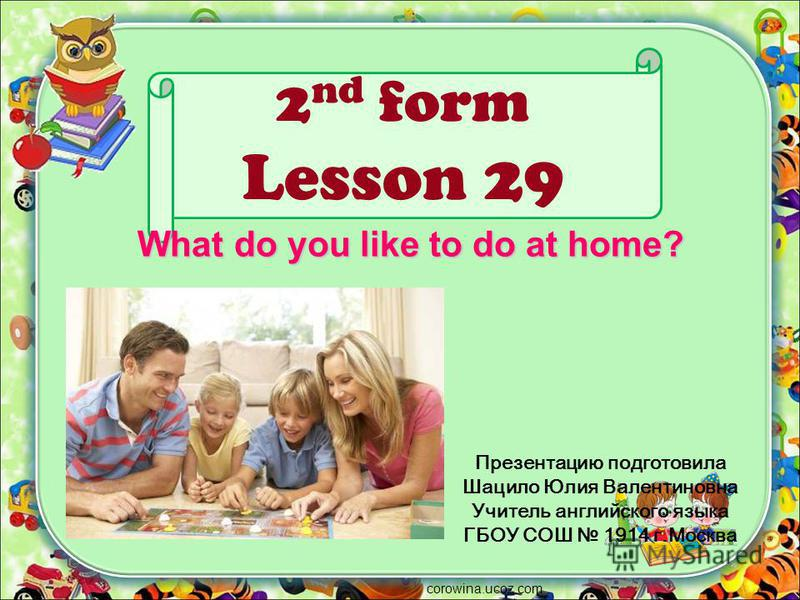 2 nd form Lesson 29 Презентацию подготовила Шацило Юлия Валентиновна Учитель английского языка ГБОУ СОШ 1914 г.Москва corowina.ucoz.com What do you like to do at home?