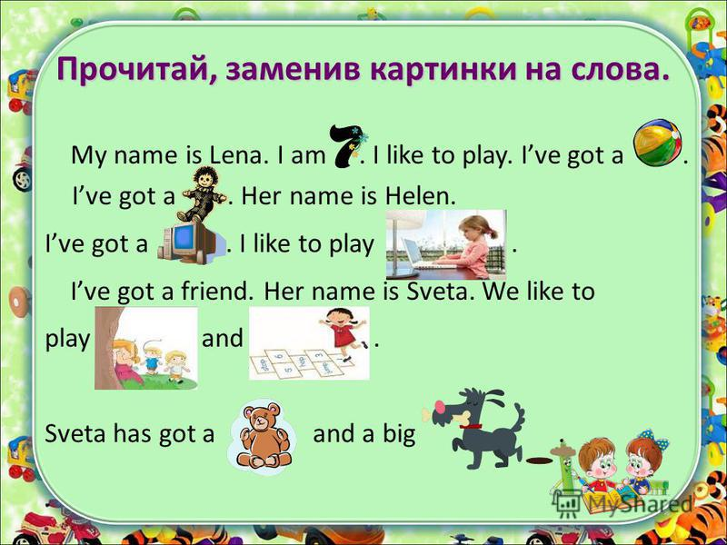 Прочитай, заменив картинки на слова. My name is Lena. I am. I like to play. Ive got a. Ive got a. Her name is Helen. Ive got a. I like to play. Ive got a friend. Her name is Sveta. We like to play and. Sveta has got a and a big.