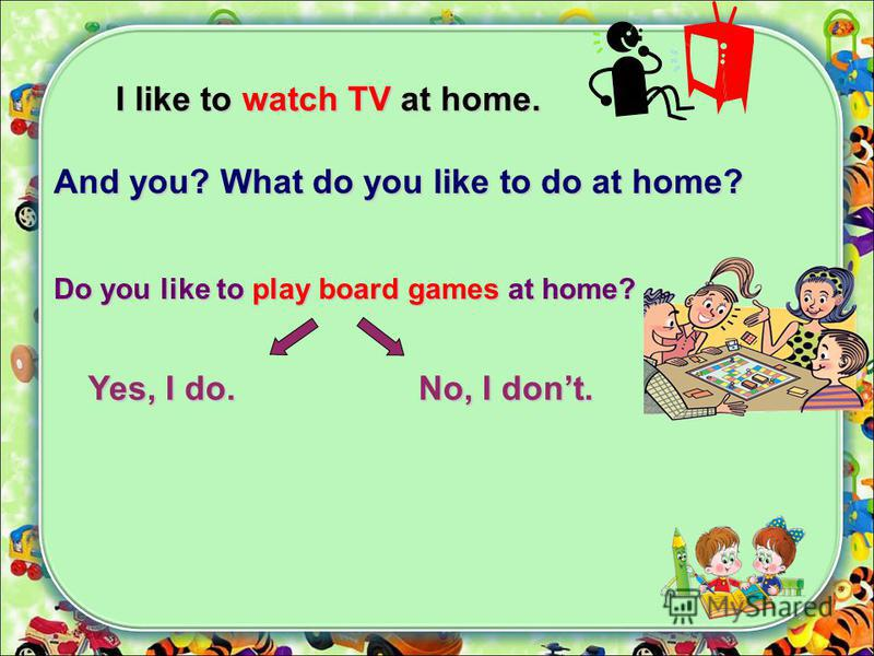 I like to watch TV at home. And you? What do you like to do at home? Do you like to play board games at home? Yes, I do. No, I dont.