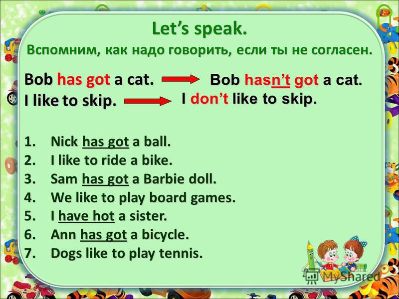Lets speak. Вспомним, как надо говорить, если ты не согласен. Bob has got a cat. I like to skip. 1. Nick has got a ball. 2. I like to ride a bike. 3. Sam has got a Barbie doll. 4. We like to play board games. 5. I have hot a sister. 6. Ann has got a