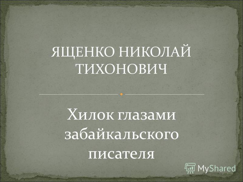 ЯЩЕНКО НИКОЛАЙ ТИХОНОВИЧ Хилок глазами забайкальского писателя