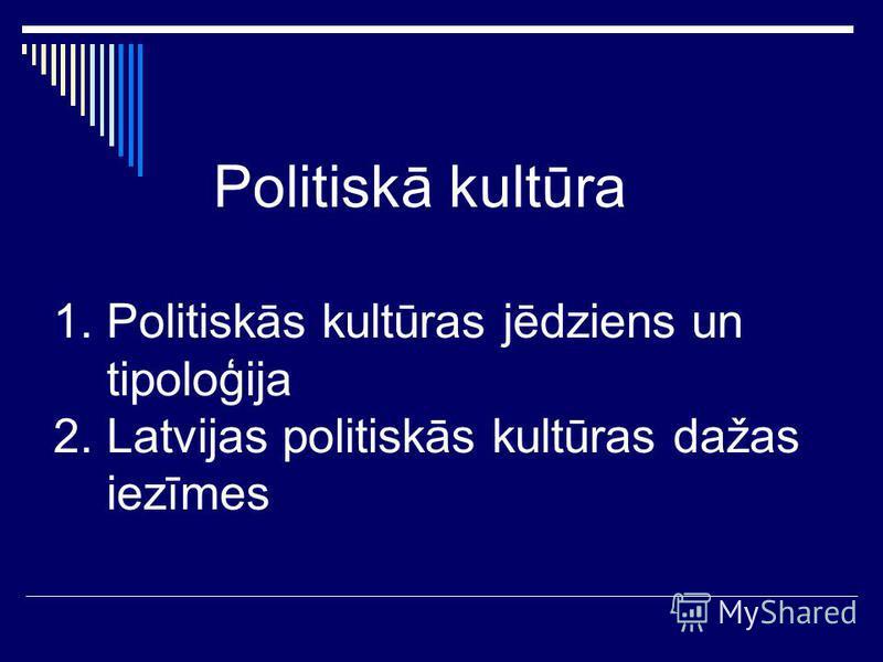 Politiskā kultūra 1. Politiskās kultūras jēdziens un tipoloģija 2. Latvijas politiskās kultūras dažas iezīmes