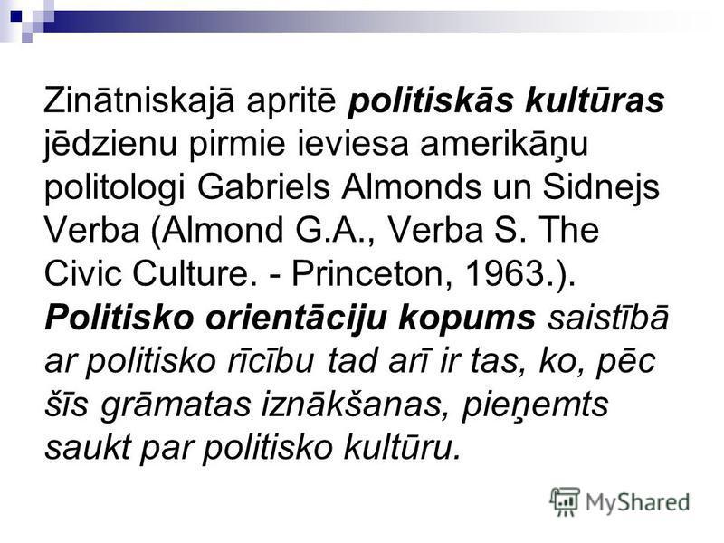 Zinātniskajā apritē politiskās kultūras jēdzienu pirmie ieviesa amerikāņu politologi Gabriels Almonds un Sidnejs Verba (Almond G.A., Verba S. The Civic Culture. - Princeton, 1963.). Politisko orientāciju kopums saistībā ar politisko rīcību tad arī ir