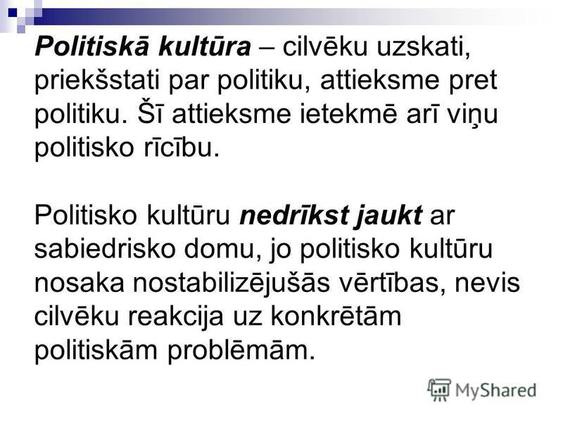 Politiskā kultūra – cilvēku uzskati, priekšstati par politiku, attieksme pret politiku. Šī attieksme ietekmē arī viņu politisko rīcību. Politisko kultūru nedrīkst jaukt ar sabiedrisko domu, jo politisko kultūru nosaka nostabilizējušās vērtības, nevis