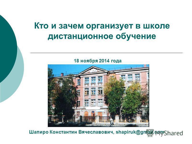 Кто и зачем организует в школе дистанционное обучение Шапиро Константин Вячеславович, shapiruk@gmail.com 18 ноября 2014 года