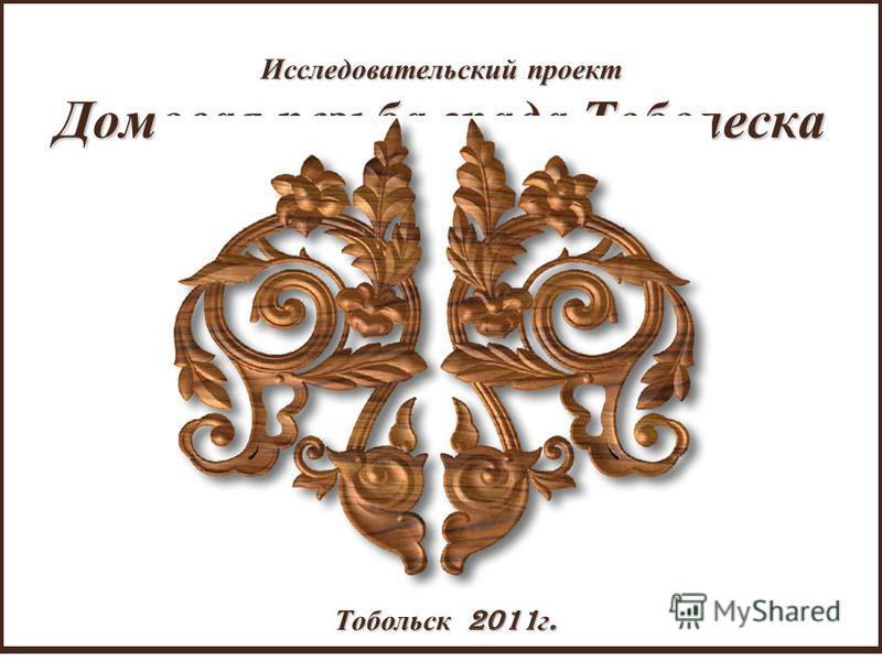 Исследовательский проект Домовая резьба града Тоболеска Тобольск 2011 г.
