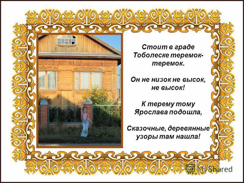 Стоит в граде Тоболеске теремок- теремок. Он не низок не высок, не высок! К терему тому Ярослава подошла, Сказочные, деревянные узоры там нашла!
