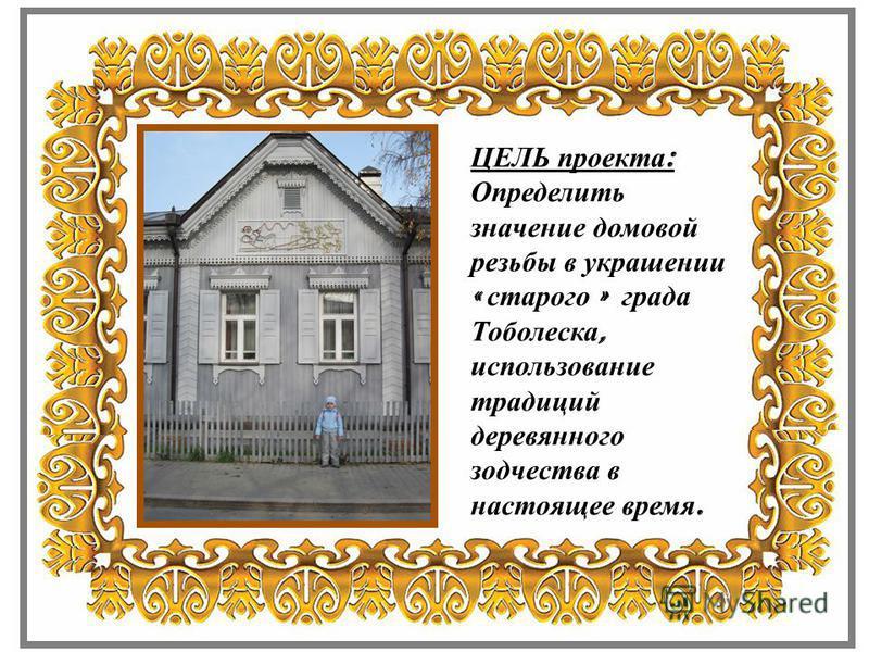 ЦЕЛЬ проекта : Определить значение домовой резьбы в украшении « старого » града Тоболеска, использование традиций деревянного зодчества в настоящее время.