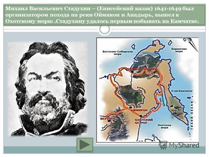 Михаил Васильевич Стадухин – (Енисейский казак) 1641-1649 был организатором похода на реки Оймякон и Анадырь, вышел к Охотскому морю.Стадухину удалось первым побывать на Камчатке.