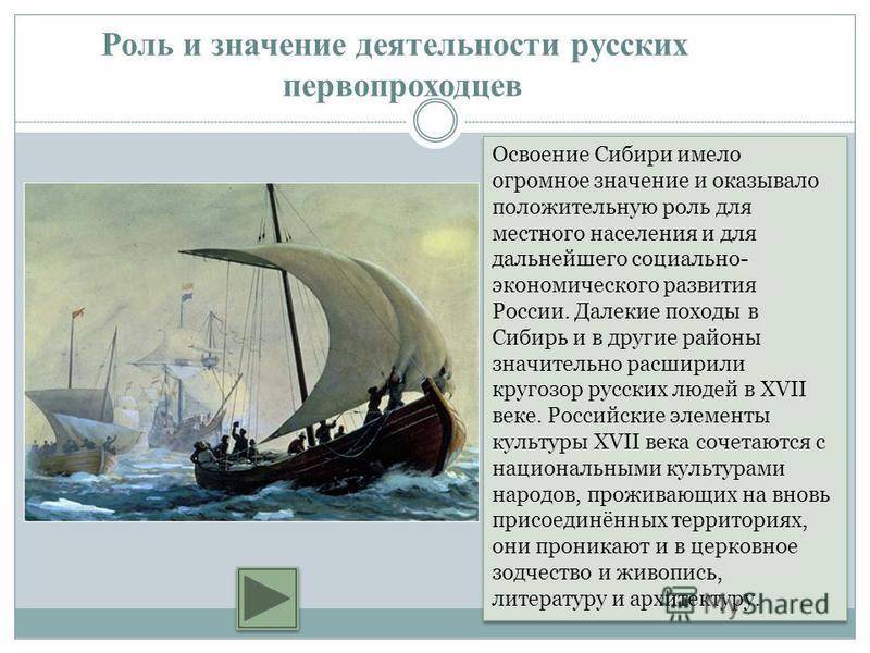 Освоение Сибири имело огромное значение и оказывало положительную роль для местного населения и для дальнейшего социально- экономического развития России. Далекие походы в Сибирь и в другие районы значительно расширили кругозор русских людей в XVII в