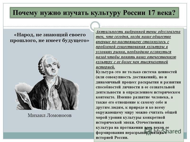 Почему нужно изучать культуру России 17 века? Актуальность выбранной темы обусловлена тем, что сегодня, когда наше общество впервые по-настоящему столкнулось с проблемой существования культуры в условиях рынка, необходимо оглянуться назад чтобы понят
