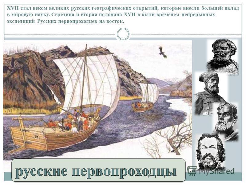 XVII стал веком великих русских географических открытий, которые внесли большей вклад в мировую науку. Середина и вторая половина XVII в были временем непрерывных экспедиций Русских первопроходцев на восток.