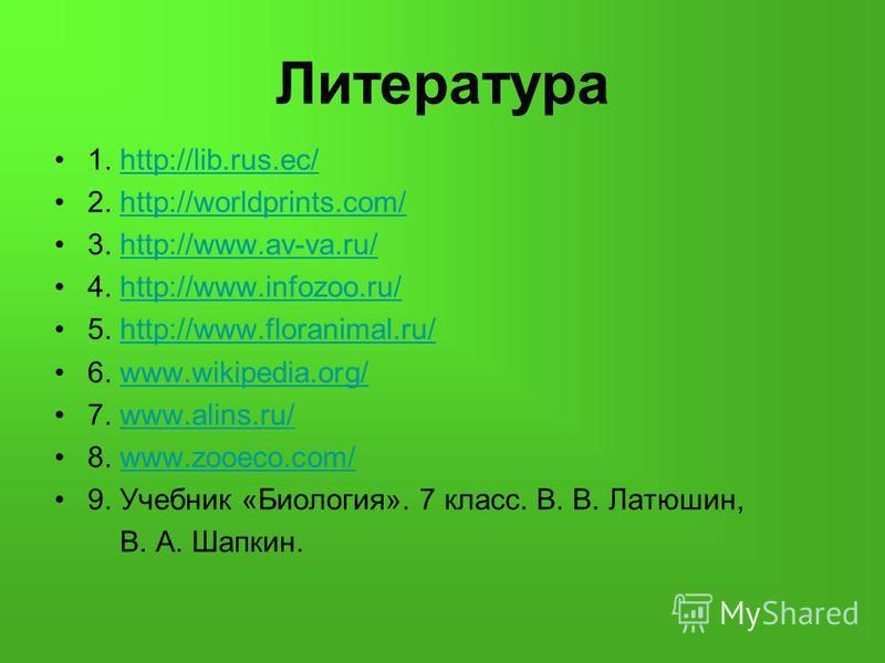 Литература 1. http://lib.rus.ec/http://lib.rus.ec/ 2. http://worldprints.com/http://worldprints.com/ 3. http://www.av-va.ru/http://www.av-va.ru/ 4. http://www.infozoo.ru/http://www.infozoo.ru/ 5. http://www.floranimal.ru/http://www.floranimal.ru/ 6.