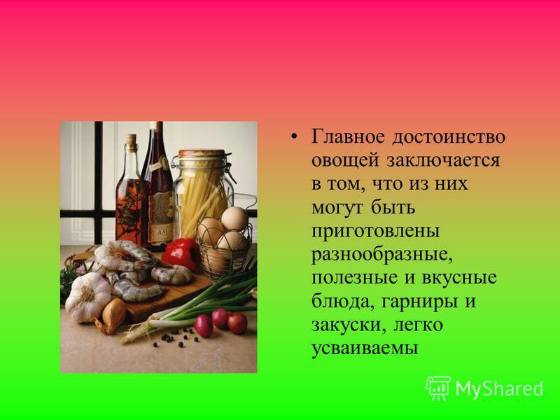 Овощи Значение овощей в питании очень велико потому, что они являются ценным источником витаминов, углеводов, органических кислот, минеральных солей, различных вкусовых веществ, без которых пища становится безвкусной и малополезной. Овощи