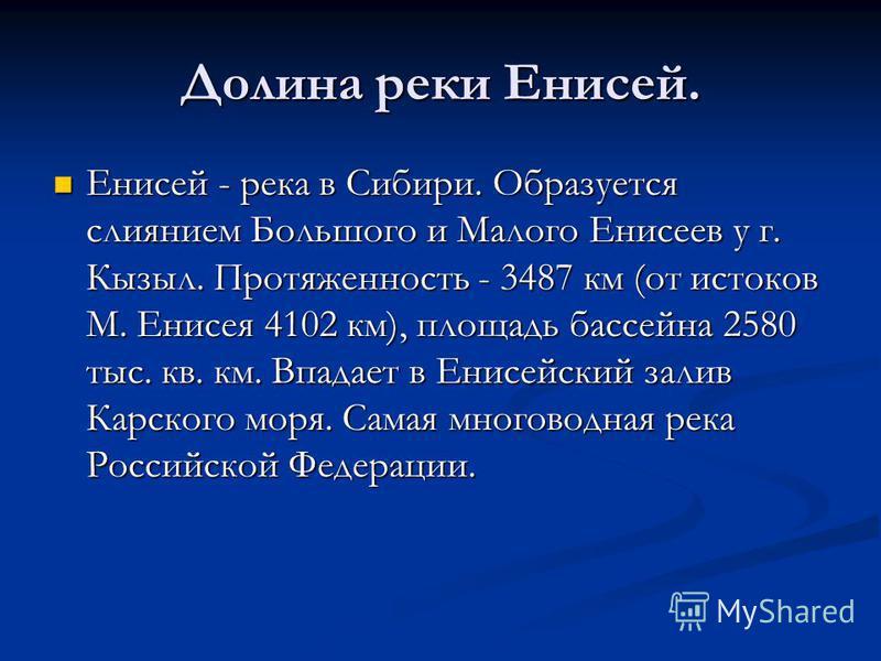 Долина реки Енисей. Енисей - река в Сибири. Образуется слиянием Большого и Малого Енисеев у г. Кызыл. Протяженность - 3487 км (от истоков М. Енисея 4102 км), площадь бассейна 2580 тыс. кв. км. Впадает в Енисейский залив Карского моря. Самая многоводн