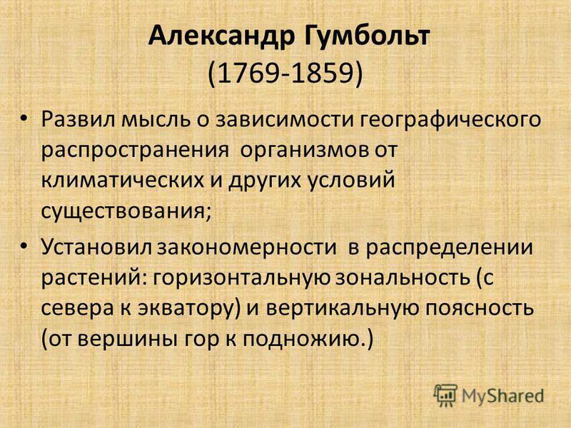 Александр Гумбольт (1769-1859) Развил мысль о зависимости географического распространения организмов от климатических и других условий существования; Установил закономерности в распределении растений: горизонтальную зональность (с севера к экватору)