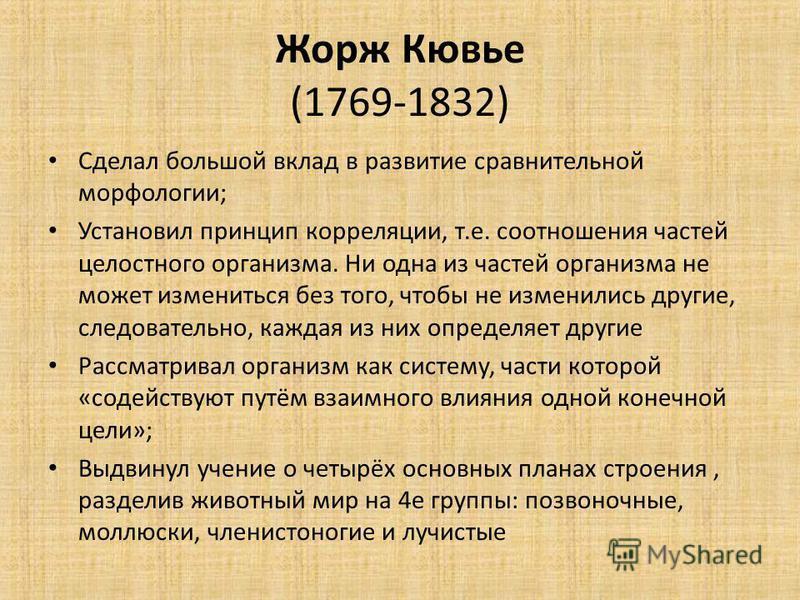 Жорж Кювье (1769-1832) Сделал большой вклад в развитие сравнительной морфологии; Установил принцип корреляции, т.е. соотношения частей целостного организма. Ни одна из частей организма не может измениться без того, чтобы не изменились другие, следова