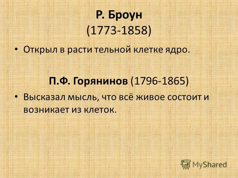Р. Броун (1773-1858) Открыл в расти тельной клетке ядро. П.Ф. Горянинов (1796-1865) Высказал мысль, что всё живое состоит и возникает из клеток.