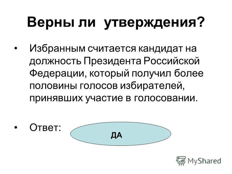 Верны ли утверждения? Избранным считается кандидат на должность Президента Российской Федерации, который получил более половины голосов избирателей, принявших участие в голосовании. Ответ: ДА