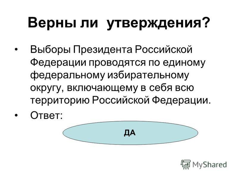 Верны ли утверждения? Выборы Президента Российской Федерации проводятся по единому федеральному избирательному округу, включающему в себя всю территорию Российской Федерации. Ответ: ДА