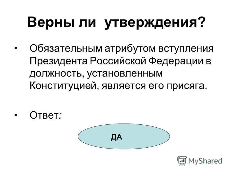 Верны ли утверждения? Обязательным атрибутом вступления Президента Российской Федерации в должность, установленным Конституцией, является его присяга. Ответ: ДА