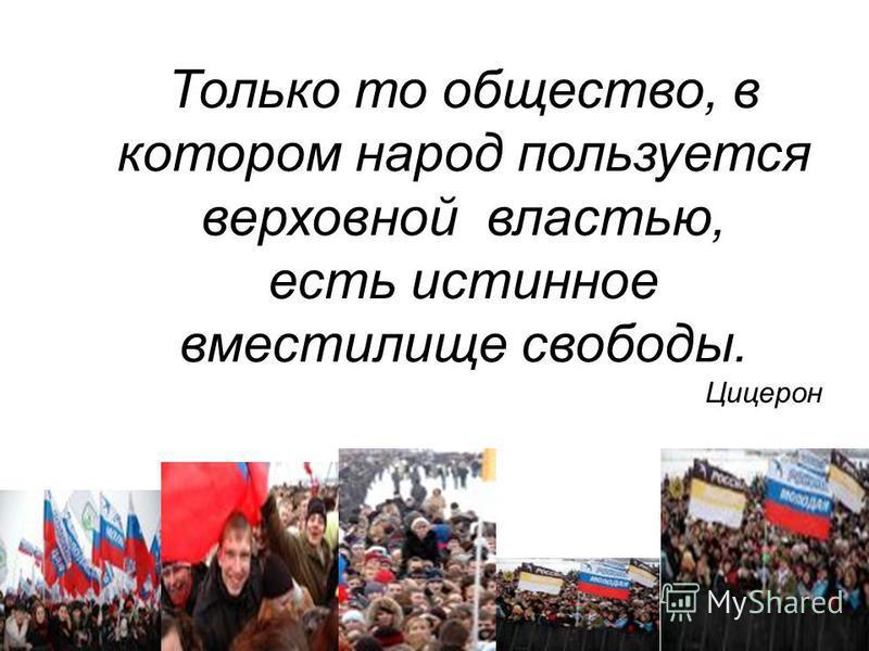 Только то общество, в котором народ пользуется верховной властью, есть истинное вместилище свободы. Цицерон
