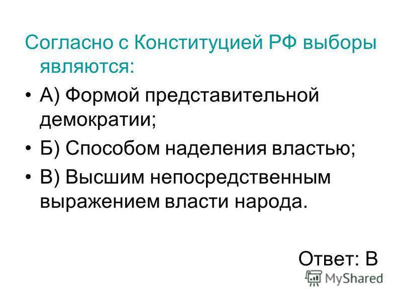 Согласно с Конституцией РФ выборы являются: А) Формой представительной демократии; Б) Способом наделения властью; В) Высшим непосредственным выражением власти народа. Ответ: В