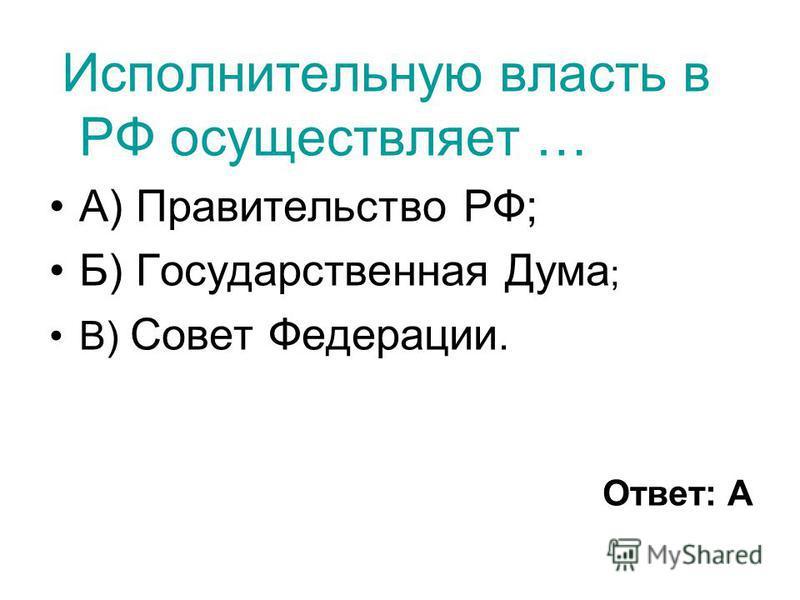 Исполнительную власть в РФ осуществляет … А) Правительство РФ; Б) Государственная Дума ; В) Совет Федерации. Ответ: А