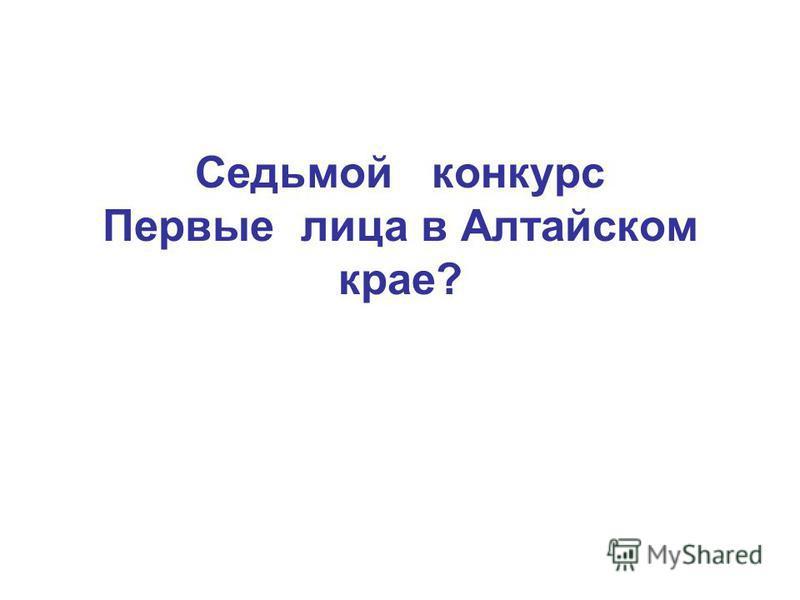 Седьмой конкурс Первые лица в Алтайском крае?
