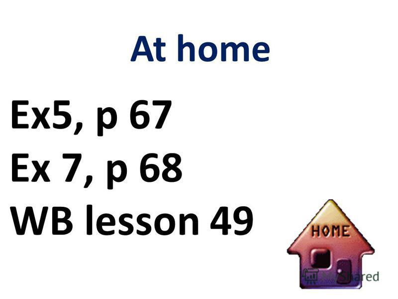 At home Ex5, p 67 Ex 7, p 68 WB lesson 49