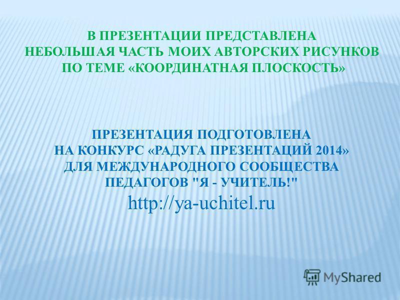 ПРЕЗЕНТАЦИЯ ПОДГОТОВЛЕНА НА КОНКУРС «РАДУГА ПРЕЗЕНТАЦИЙ 2014» ДЛЯ МЕЖДУНАРОДНОГО СООБЩЕСТВА ПЕДАГОГОВ Я - УЧИТЕЛЬ! http://ya-uchitel.ru В ПРЕЗЕНТАЦИИ ПРЕДСТАВЛЕНА НЕБОЛЬШАЯ ЧАСТЬ МОИХ АВТОРСКИХ РИСУНКОВ ПО ТЕМЕ «КООРДИНАТНАЯ ПЛОСКОСТЬ»