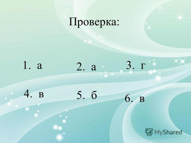 1. а 2. а 3. г Проверка: 4. в 5. б 6. в