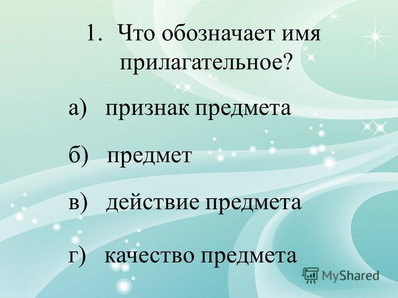 1. Что обозначает имя прилагательное? а) признак предмета б) предмет в) действие предмета г) качество предмета