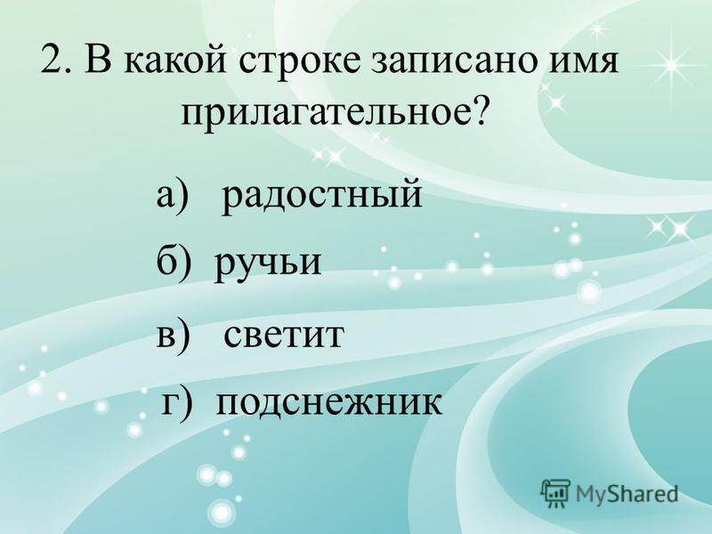 2. В какой строке записано имя прилагательное? а) радостный б) ручьи в) светит г) подснежник