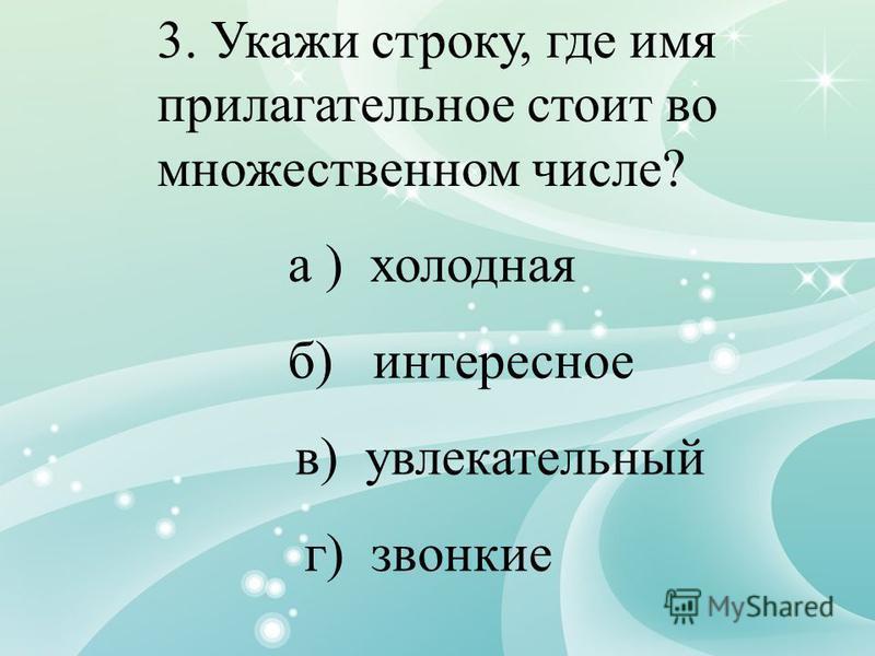 3. Укажи строку, где имя прилагательное стоит во множественном числе? а ) холодная б) интересное в) увлекательный г) звонкие